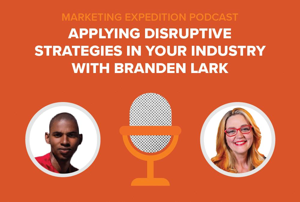 Episode 77 | Applying Disruptive Strategies in Your Industry with Branden Lark